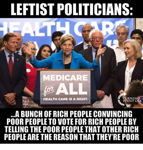 Memes, Medicare, and Politicians: LEFTIST POLITICIANS  MEDICARE  VET  IMPR  HEALTH CARE IS A RIGHT.  TURNIN  POINT U  ..A BUNCH OF RICH PEOPLE CONVINCING  POOR PEOPLE TO VOTE FOR RICH PEOPLE BY  TELLING THE POOR PEOPLE THAT OTHER RICH  PEOPLE ARE THE REASON THAT THEY'RE POOR