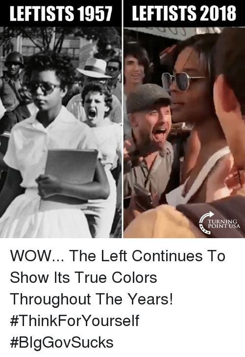 Memes, True, and Wow: LEFTISTS 1957 LEFTISTS 2018  TURNING  POINT USA WOW... The Left Continues To Show Its True Colors Throughout The Years! #ThinkForYourself #BIgGovSucks