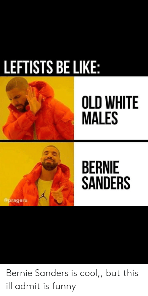 Be Like, Bernie Sanders, and Funny: LEFTISTS BE LIKE:  OLD WHITE  MALES  BERNIE  SANDERS  @prageru Bernie Sanders is cool,, but this ill admit is funny
