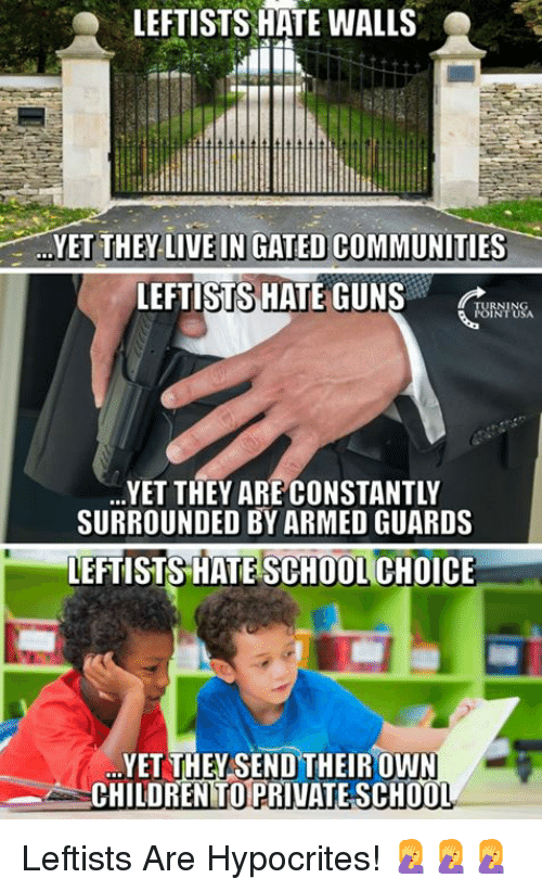Children, Guns, and Memes: LEFTISTS HATE WALLS  YET THEY-LIVE IN GATED COMMUNITIES-  LEFTISTS HATE GUNS  RNING  URNTUSA  YET THEY ARE CONSTANTLY  SURROUNDED BY ARMED GUARDS  LEFTISTS HATE SCHOOL CHOICE  YET THEYSEND THEIROWN  CHILDREN TO PRIVATE SCH0O  T. Leftists Are Hypocrites! 🤦♀️🤦♀️🤦♀️