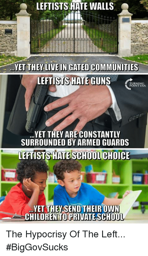 Children, Guns, and Memes: LEFTISTS HATE WALLS  YET THEY-LIVE IN GATED COMMUNITIES-  LEFTISTS HATE GUNS  URNTUSA  RNING  YET THEY ARE CONSTANTLY  SURROUNDED BY ARMED GUARDS  LEFTISTS HATE SCHOOL CHOICE  YET THEYSEND THEIROWN  CHILDREN TO PRIVATE SCH0O  T. The Hypocrisy Of The Left... #BigGovSucks