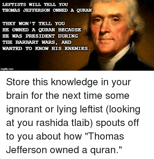 Ignorant, Thomas Jefferson, and Brain: LEFTISTS WILL TELL YOU  THOMAS JEFFERSON OWNED A QURAN  THEY WON 'T TELL YOU  HE OWNED A QURAN BECAUSE  HE WAS PRESIDENT DURING  THE BARBARY WARS, AND  WANTED TO KNOW HIS ENEMIES  imgflip.com