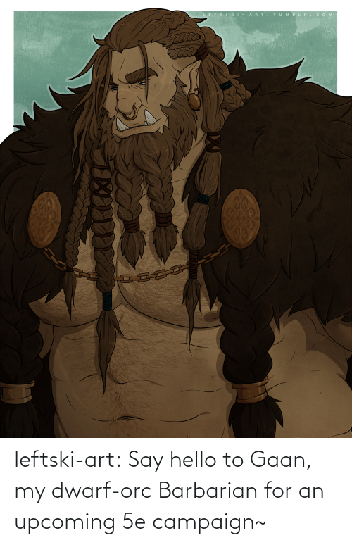 Hello, Tumblr, and Blog: leftski-art:  Say hello to Gaan, my dwarf-orc Barbarian for an upcoming 5e campaign~