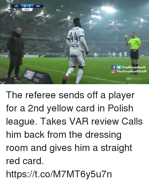 Sizzle: LEG 0-2 CRA  76:17  440  fTrollFootball  O TheFootbalITroll The referee sends off a player for a 2nd yellow card in Polish league.  Takes VAR review  Calls him back from the dressing room and gives him a straight red card. https://t.co/M7MT6y5u7n