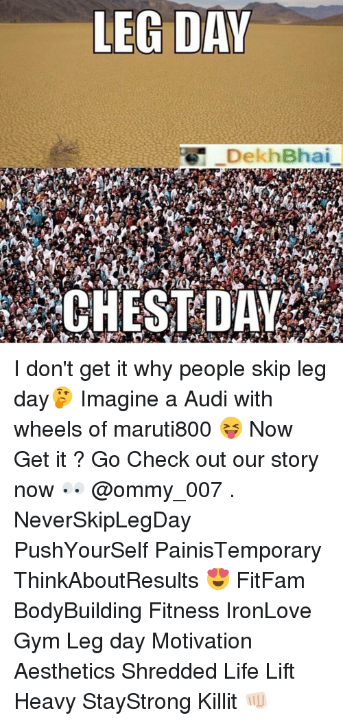 Audi, Leg Day, and Chest Day: LEG DAY  DekhBhai  CHEST DAY I don't get it why people skip leg day🤔 Imagine a Audi with wheels of maruti800 😝 Now Get it ? Go Check out our story now 👀 @ommy_007 . NeverSkipLegDay PushYourSelf PainisTemporary ThinkAboutResults 😍 FitFam BodyBuilding Fitness IronLove Gym Leg day Motivation Aesthetics Shredded Life Lift Heavy StayStrong Killit 👊🏻