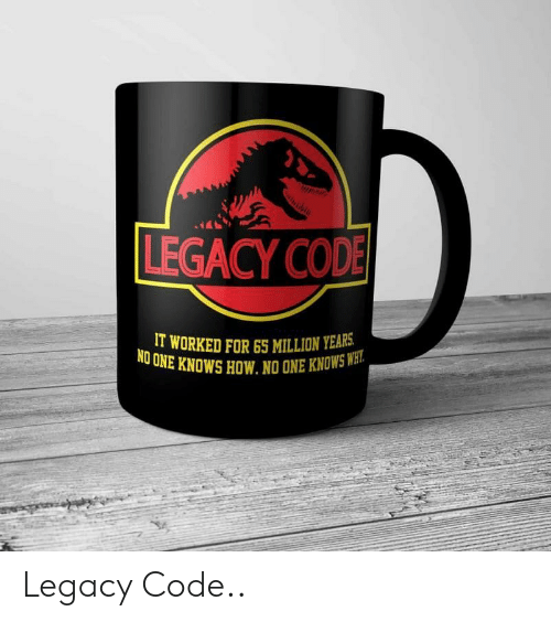 Legacy, How, and Cod: LEGACY COD  IT WORKED FOR65 MILLION YEARS  UNE KNOWS HOW. NO ONE KNOWSWH  NO Legacy Code..