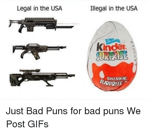Bad, Gif, and Memes: Legal in the USA.  Illegal in the USA.  Kinder  CONTAININC  URP2ISE Just Bad Puns for bad puns  We Post GIFs