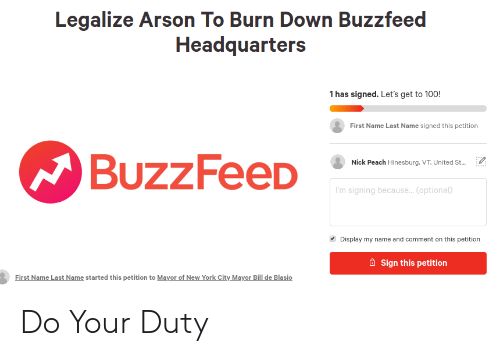 New York, Reddit, and Buzzfeed: Legalize Arson To Burn Down Buzzfeed  Headquarters  1 has signed. Let's get to 100!  First Name Last Name signed this petition  Nick Peach Hinesburg.VT, United St  BUZZHeeD  'm signing because... Coptional)  Display my name and comment on this petition  Sign this petition  First Name Last Name started this petition to Mayor of New York City Mavor Bill de Blasio Do Your Duty