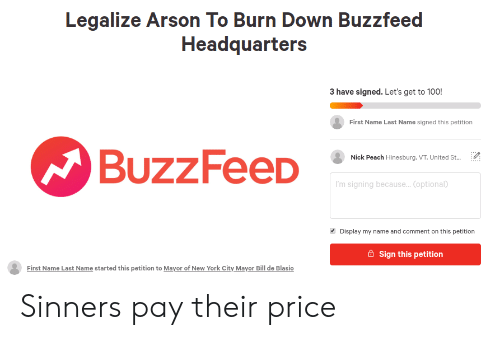 New York, Reddit, and Buzzfeed: Legalize Arson To Burn Down Buzzfeed  Headquarters  3 have signed. Let's get to 100!  First Name Last Name signed this petition  BuzzFeeD  Nick Peach Hinesburg. VT, United St...  'm signing because.. Coptional  Display my name and comment on this petition  Sign this petition  First Name Last Name started this petition to Mayor of New York City Mayor Bill de Blasio Sinners pay their price