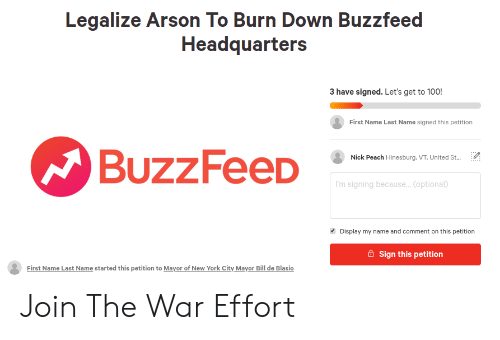 New York, Reddit, and Buzzfeed: Legalize Arson To Burn Down Buzzfeed  Headquarters  3 have signed. Let's get to 100!  First Name Last Name signed this petition  BuzzFeeD  Nick Peach Hinesburg. VT, United St...  'm signing because.. Coptional  Display my name and comment on this petition  Sign this petition  First Name Last Name started this petition to Mayor of New York City Mayor Bill de Blasio Join The War Effort