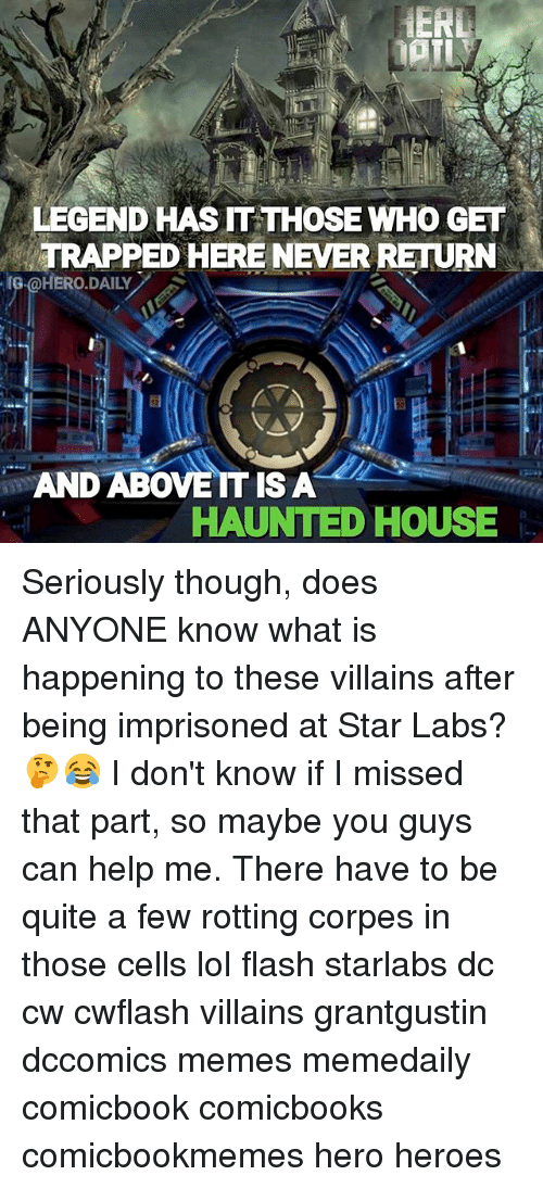 Lol, Memes, and Help: LEGEND HAS IT THOSE WHO GET  TRAPPED HERE NEVER RETURN  G@HERO.DAILY  AND ABOVE IT IS A  HAUNTED HOUSE Seriously though, does ANYONE know what is happening to these villains after being imprisoned at Star Labs? 🤔😂 I don't know if I missed that part, so maybe you guys can help me. There have to be quite a few rotting corpes in those cells lol flash starlabs dc cw cwflash villains grantgustin dccomics memes memedaily comicbook comicbooks comicbookmemes hero heroes