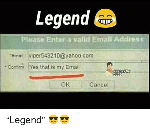 Email, Yahoo, and yahoo.com: Legend  Please Enter a valld Email Address  Emai viper543210@yahoo.com  Conim Yes that is my Email  SARCASTIC  OUD  OK  Cancel