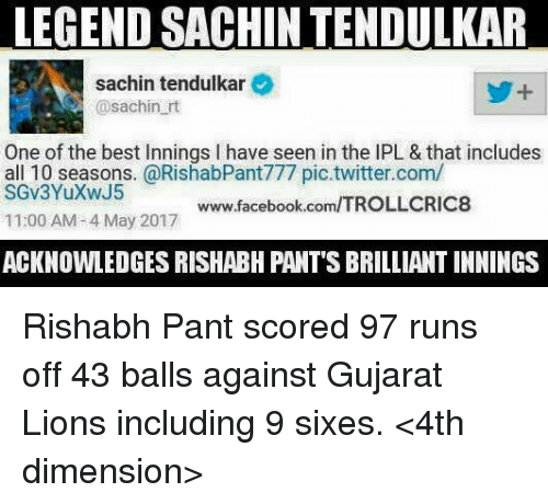 Facebook, Memes, and Twitter: LEGEND SACHINTENDULKAR  sachin tendulkar  @sachin rt  One of the best innings l have seen in the lPL & that includes  all 10 seasons. @RishabPant777 pic twitter.com/  www.facebook.com/TROLLCRIC8  11:00 AM 4 May 2017  ACKNOWLEDGES RISHABH PANT'S BRILLIANT INNINGS Rishabh Pant scored 97 runs off 43 balls against Gujarat Lions including 9 sixes.  <4th dimension>