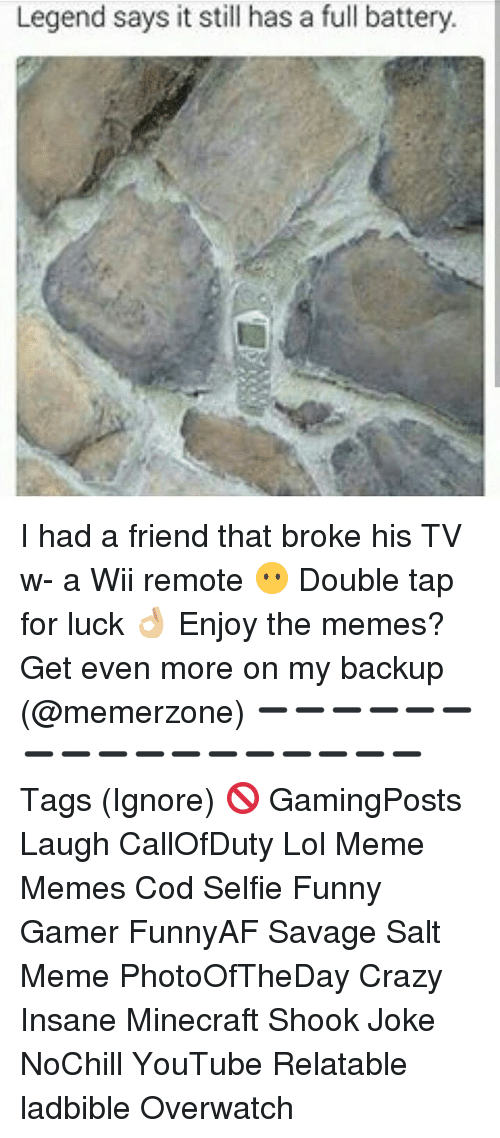 Crazy, Funny, and Lol: Legend says it still has a full battery. I had a friend that broke his TV w- a Wii remote 😶 Double tap for luck 👌🏼 Enjoy the memes? Get even more on my backup (@memerzone) ➖➖➖➖➖➖➖➖➖➖➖➖➖➖➖➖➖ Tags (Ignore) 🚫 GamingPosts Laugh CallOfDuty Lol Meme Memes Cod Selfie Funny Gamer FunnyAF Savage Salt Meme PhotoOfTheDay Crazy Insane Minecraft Shook Joke NoChill YouTube Relatable ladbible Overwatch