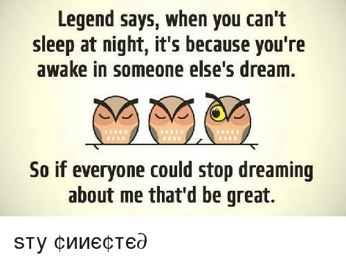 Legend Says When You Can T Sleep At Night It S Because You Re Awake
