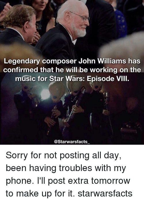 Memes, John Williams, and 🤖: Legendary composer John Williams has  confirmed that he will be working on the  music for Star Wars: Episode VIII.  @Starwarsfacts Sorry for not posting all day, been having troubles with my phone. I'll post extra tomorrow to make up for it. starwarsfacts