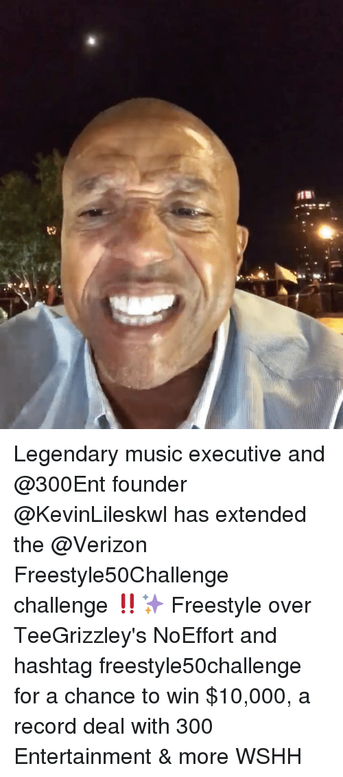 Memes, Music, and Verizon: Legendary music executive and @300Ent founder @KevinLileskwl has extended the @Verizon Freestyle50Challenge challenge ‼️✨ Freestyle over TeeGrizzley's NoEffort and hashtag freestyle50challenge for a chance to win $10,000, a record deal with 300 Entertainment & more WSHH