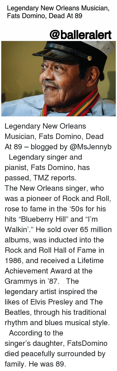 """Family, Grammys, and Memes: Legendary New Orleans Musician,  Fats Domino, Dead At 89  @balleralert Legendary New Orleans Musician, Fats Domino, Dead At 89 – blogged by @MsJennyb ⠀⠀⠀⠀⠀⠀⠀ ⠀⠀⠀⠀⠀⠀⠀ Legendary singer and pianist, Fats Domino, has passed, TMZ reports. ⠀⠀⠀⠀⠀⠀⠀ ⠀⠀⠀⠀⠀⠀⠀ The New Orleans singer, who was a pioneer of Rock and Roll, rose to fame in the '50s for his hits """"Blueberry Hill"""" and """"I'm Walkin'."""" He sold over 65 million albums, was inducted into the Rock and Roll Hall of Fame in 1986, and received a Lifetime Achievement Award at the Grammys in '87. ⠀⠀⠀⠀⠀⠀⠀ ⠀⠀⠀⠀⠀⠀⠀ The legendary artist inspired the likes of Elvis Presley and The Beatles, through his traditional rhythm and blues musical style. ⠀⠀⠀⠀⠀⠀⠀ ⠀⠀⠀⠀⠀⠀⠀ According to the singer's daughter, FatsDomino died peacefully surrounded by family. He was 89."""