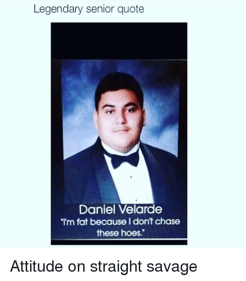 Legendary Senior Quote Daniel Velarde I'm Fat Because Dont Chase
