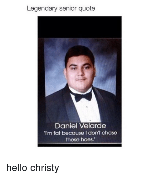 Legendary Senior Quote Daniel Velarde I'm Fat Because I Don't