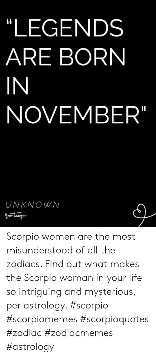 Life, Astrology, and Scorpio: LEGENDS  ARE BORN  IN  NOVEMBER  UNKNOWN Scorpio women are the most misunderstood of all the zodiacs. Find out what makes the Scorpio woman in your life so intriguing and mysterious, per astrology. #scorpio #scorpiomemes #scorpioquotes #zodiac #zodiacmemes #astrology
