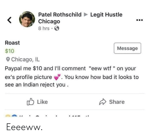 "Bad, Chicago, and Ex's: Legit Hustle  Patel Rothschild  Chicago  8 hrs  Roast  $10  9 Chicago, IL  Paypal me $10 and I'll comment ""eew wtf ""on your  ex's profile picture.You know how bad it looks to  see an Indian reject you  Message  Like  Share Eeeeww."