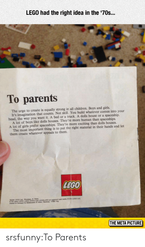 Children, Girls, and Head: LEGO had the right idea in the '70s.  To parents  The urge to create is equally strong in all children. Boys and girls.  head, the way you want it. A bed or a truck. A dolls house or a spaceship.  A lot of girls prefer spaceships. They're more exciting than dolls houses  them create whatever appeals to them.  It's imagination that counts. Not skill. You build whatever comes into your  A lot of boys like dolls houses. They're more human than spaceships.  The most important thing is to put the right material in their hands and let  LEGO  THE META PICTURE srsfunny:To Parents
