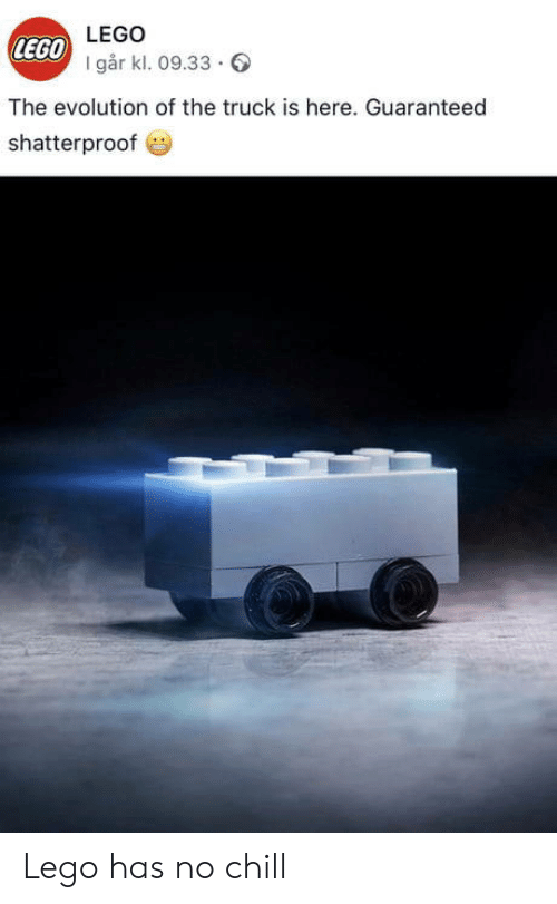Chill, Lego, and No Chill: LEGO  LEGO  I går kl. 09.33.  The evolution of the truck is here. Guaranteed  shatterproof Lego has no chill