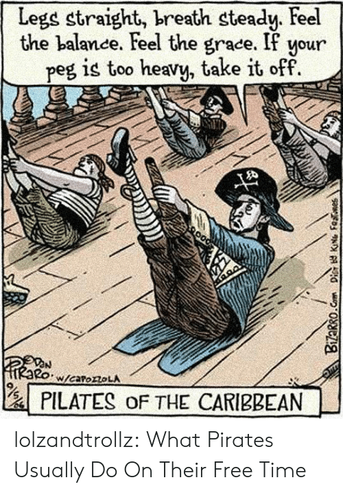 Tumblr, Blog, and Free: Legs straight, breath steady. Feel  the balance. Feel the grace. If your  peg is too heavy, take it off  W/caroroLA  PILATES oF THE CARIBBEAN  Bizarro.Com Dis KNG Fenes lolzandtrollz:  What Pirates Usually Do On Their Free Time