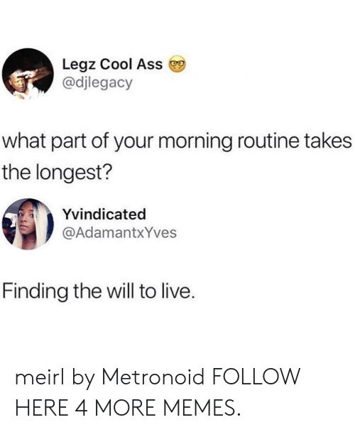Ass, Dank, and Memes: Legz Cool Ass  @djlegacy  what part of your morning routine takes  the longest?  Yvindicated  @AdamantxYves  Finding the will to live. meirl by Metronoid FOLLOW HERE 4 MORE MEMES.
