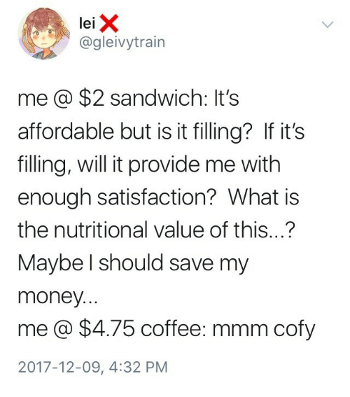 Money, Coffee, and What Is: lei X  @gleivytrain  me @ $2 sandwich: It's  affordable but is it filling? If it's  filling, will it provide me with  enough satisfaction? What is  the nutritional value of this...?  Maybe l should save my  money.  me@ $4.75 coffee: mmm cofy  2017-12-09, 4:32 PM