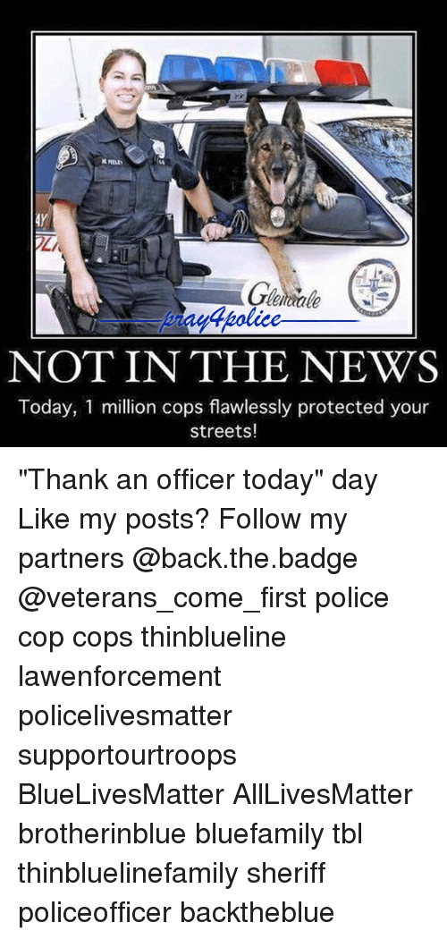"All Lives Matter, Memes, and News: leiae  Wtpolice  dholice  4police  NOT IN THE NEWS  Today, 1 million cops flawlessly protected your  streets! ""Thank an officer today"" day Like my posts? Follow my partners @back.the.badge @veterans_сome_first police cop cops thinblueline lawenforcement policelivesmatter supportourtroops BlueLivesMatter AllLivesMatter brotherinblue bluefamily tbl thinbluelinefamily sheriff policeofficer backtheblue"
