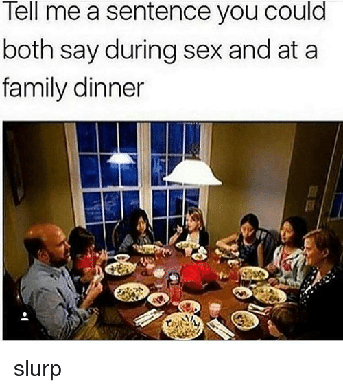 Family, Sex, and Trendy: lell me a sentence you could  both say during sex and at a  family dinner slurp