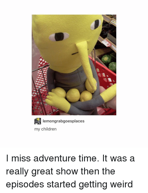 Tumblr, Adventure Time, and Adventure: lemongrabgoesplaces  my children I miss adventure time. It was a really great show then the episodes started getting weird