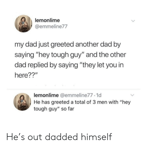 """Dad, Tough, and Another: lemonlime  @emmeline77  my dad just greeted another dad by  saying """"hey tough guy"""" and the other  dad replied by saying """"they let you in  here??'""""  lemonlime @emmeline77 1d  He has greeted a total of 3 men with """"hey  tough guy"""" so far He's out dadded himself"""