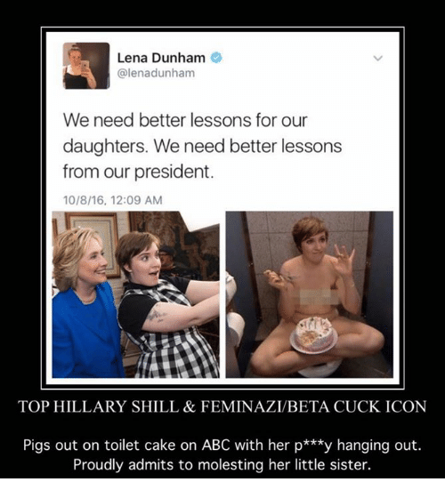 Abc, Memes, and Sister, Sister: Lena Dunham  @lenadunham  We need better lessons for our  daughters. We need better lessons  from our president.  10/8/16, 12:09 AM  TOP HILLARY SHILL & FEMINAZIABETA CUCK ICON  Pigs out on toilet cake on ABC with her p  y hanging out  Proudly admits to molesting her little sister.