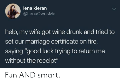 """Dank, Drunk, and Fire: lena kieran  @LenaOwnsMe  help, my wife got wine drunk and tried to  set our marriage certificate on fire,  saying """"good luck trying to return me  without the receipt"""" Fun AND smart."""