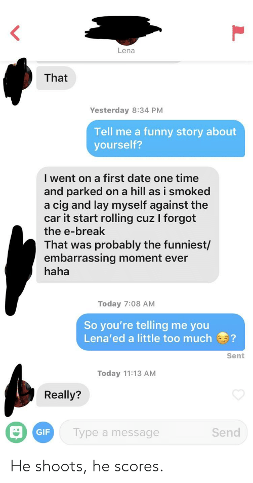 Funny, Gif, and Too Much: Lena  That  Yesterday 8:34 PM  Tell me a funny story about  yourself?  I went on a first date one time  and parked on a hill as i smoked  a cig and lay myself against the  car it start rolling cuz I forgot  the e-break  That was probably the funniest/  embarrassing moment ever  haha  Today 7:08 AM  So you're telling me you  Lena'ed a little too much?  Sent  Today 11:13 AM  Really?  ar  Type a message  GIF  Send He shoots, he scores.