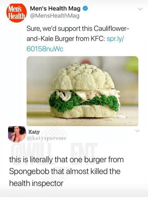 Kfc, SpongeBob, and Kale: lens  ealth  Men's Health Mag  @MensHealthMag  Sure, we'd support this Cauliflower-  and-Kale Burger from KFC: spr.ly/  60158nuWc  Katy  @katyspareme  this is literally that one burger from  Spongebob that almost killed the  health inspector