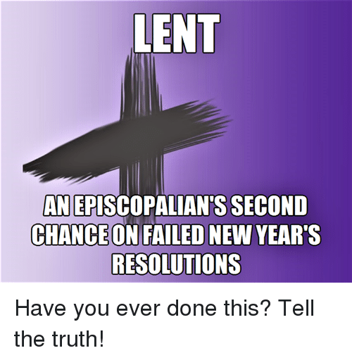 Episcopal Church , Lent, and Done: LENT  ANEPISCOPALIANTS SECOND  CHANCEONIFAILEDNEW YEAR'S  RESOLUTIONS Have you ever done this?  Tell the truth!