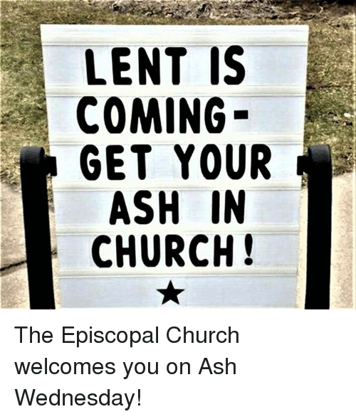 Ash, Ash Wednesday, and Episcopal Church : LENT IS  COMING  GET YOUR  ASH IN  CHURCH! The Episcopal Church welcomes you on Ash Wednesday!