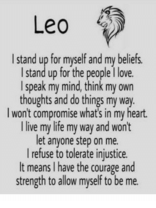 Life, Love, and Heart: Leo  Istand up for myself and my beliefs  I stand up for the people 1 love.  I speak my mind, think my own  thoughts and do things my way.  l won't compromise what's in my heart.  l live my life my way and won't  let anyone step on me.  refuse to tolerate injustice.  It means I have the courage and  strength to allow myself to be me.