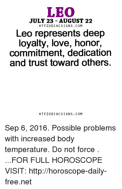 Love, Free, and Horoscope: LEO  JULY 23 AUGUST 22  W T FZ0DI AC SIGNS COM  Leo represents deep  loyalty, love, honor,  commitment, dedication  and trust toward others  W TFZ0 DIAC SIGNS COM Sep 6, 2016. Possible problems with increased body temperature. Do not force . ...FOR FULL HOROSCOPE VISIT: http://horoscope-daily-free.net