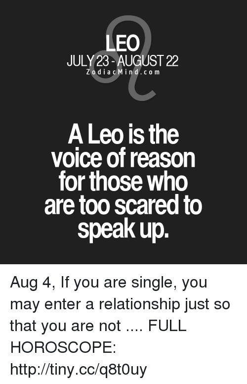 The Voice, Horoscope, and Http: LEO  JULY 23- AUGUST 22  ZodiacMind.com  A Leo is the  voice of reason  for those who  are too scared to  speak up Aug 4, If you are single, you may enter a relationship just so that you are not  .... FULL HOROSCOPE: http://tiny.cc/q8t0uy