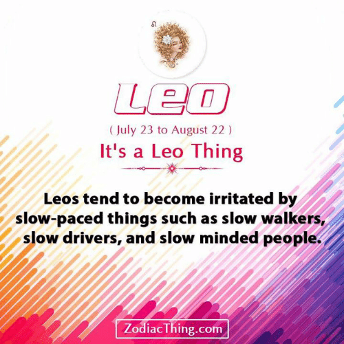 Com, Leo, and August: Leo  (July 23 to August 22)  It's a Leo Thing  Leos tend to become irritated by  slow-paced things such as slow walkers,  slow drivers, and slow minded people.  ZodiacThing.com