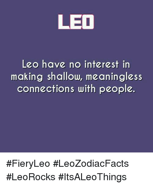 Leo, Connections, and Making: LEO  Leo have no interest in  making shallow, meaningless  connections with people. #FieryLeo #LeoZodiacFacts #LeoRocks #ItsALeoThings