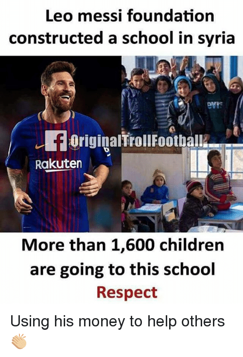 Children, Memes, and Money: Leo messi foundation  constructed a school in syria  RoriginalTrollFoothaL  Rakuten  More than 1,600 children  are going to this school  Respect Using his money to help others 👏🏼