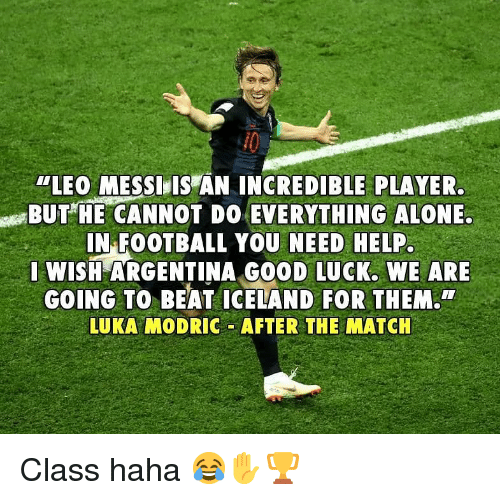 """Being Alone, Football, and Memes: """"LEO MESSI,IS AN INCREDIBLE PLAYER  BUTHE CANNOT DO EVERYTHING ALONE.  IN FOOTBALL YOU NEED HELP  WISH ARGENTINA GO0D LUCK. WE ARE  GOING TO BEAT ICELAND FOR THEM.  LUKA MODRIC AFTER THE MATCH Class haha 😂✋🏆"""