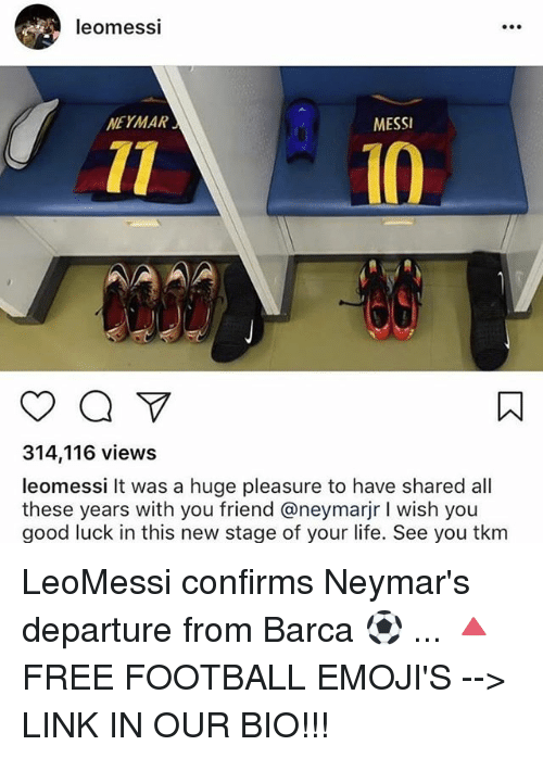 Football, Life, and Memes: leomessi  NEYMAR  MESSI  10  314,116 views  leomessi It was a huge pleasure to have shared all  these years with you friend @neymarjr I wish you  good luck in this new stage of your life. See you tkm LeoMessi confirms Neymar's departure from Barca ⚽️ ... 🔺FREE FOOTBALL EMOJI'S --> LINK IN OUR BIO!!!