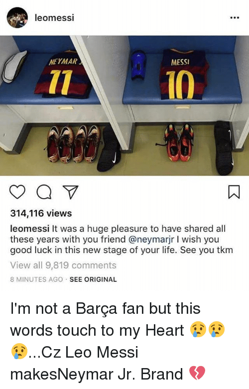 Life, Memes, and Neymar: leomessi  NEYMAR  MESSI  l0  314,116 views  leomessi It was a huge pleasure to have shared all  these years with you friend @neymarjr I wish you  good luck in this new stage of your life. See you tkm  View all 9,819 comments  8 MINUTES AGO SEE ORIGINAL I'm not a Barça fan but this words touch to my Heart 😢😢😢...Cz Leo Messi makesNeymar Jr. Brand 💔